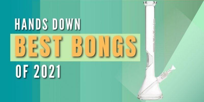 Hands Down Best Bongs of 2021