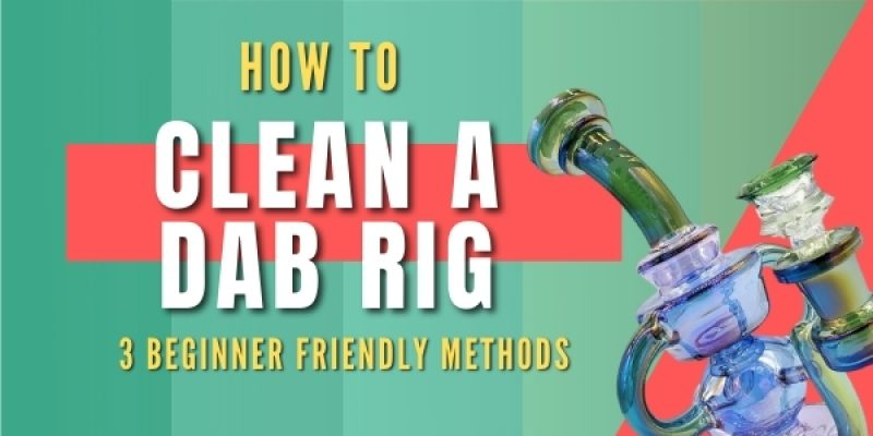 How to Clean a Dab Rig (3 of the Best Methods You Can Use Today)